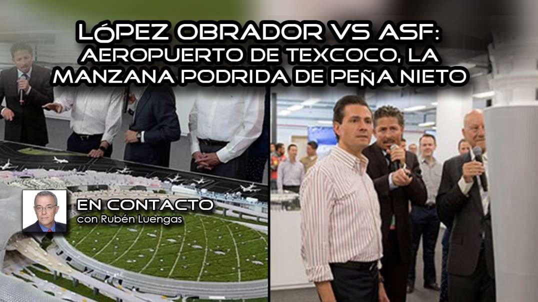 López Obrador vs ASF: Aeropuerto de Texcoco, la manzana podrida de Peña Nieto  Rubén Luengas   #EnCo